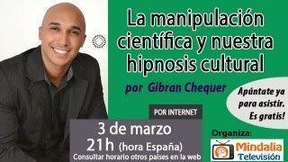 03/03/16 La manipulación científica y nuestra hipnosis cultural por Gibran Chequer
