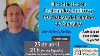 25/04/16 El contacto con los templos etéricos y  los chakras del camino de Santiago por Antonio Cerdán