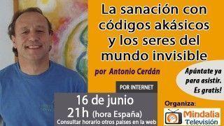 16/06/16 La sanación con códigos akásicos y los seres del mundo invisible por Antonio Cerdán