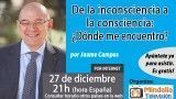 27/12/16 De la inconsciencia a la consciencia: ¿Dónde me encuentro? por Jaume Campos