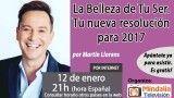 12/01/17 La Belleza de Tu Ser. Tu nueva resolución para 2017 por Martín Llorens