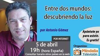 05/04/17 Entre dos mundos: descubriendo la luz por Antonio Gómez