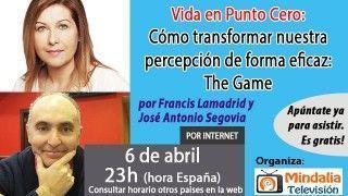 06/04/17 Vida en Punto Cero:  Cómo transformar nuestra percepción de forma eficaz: The Game por Francis Lamadrid y José Antonio Segovia