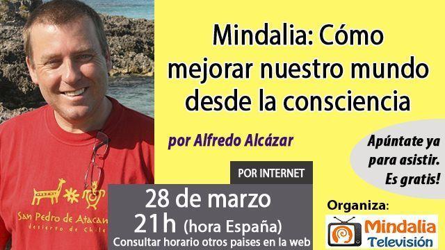 28mar17 21h Mindalia Cómo mejorar nuestro mundo desde la consciencia por Alfredo Alcázar