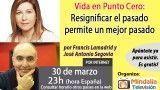 30/03/17 Vida en Punto Cero:  Resignificar el pasado permite un mejor pasado por Francis Lamadrid y José Antonio Segovia