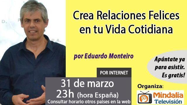 31mar17 23h Crea Relaciones Felices en tu Vida Cotidiana por Eduardo Monteiro