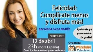 12/04/17 Felicidad: Complícate menos y disfruta más! por Maria Elena Badillo