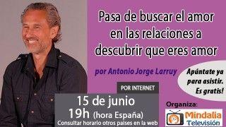 15/06/17 Pasa de buscar el amor en las relaciones a descubrir que eres amor por Antonio Jorge Larruy