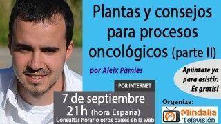07/09/17 Plantas y consejos para procesos oncológicos por Aleix Pàmies (Parte 2)