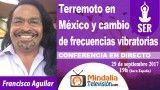 29/09/17 Terremoto en México y cambio de frecuencias vibratorias por Francisco Aguilar