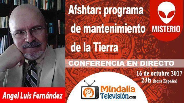16oct17 23h Afshtar el programa de mantenimiento de la Tierra por Angel Luis Fernández
