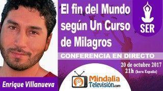 20/10/17 El fin del Mundo según Un Curso de Milagros por Enrique Villanueva