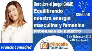 07/12/17 Equilibrando nuestra energía masculina y femenina por Francis Lamadrid. PROGRAMA: Descubre el juego: GAME