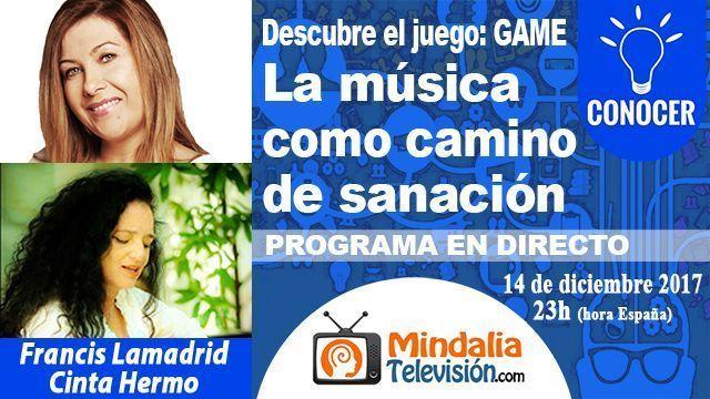 14dic17 23h La música como camino de sanación por Francis Lamadrid con Cinta Hermo PROGRAMA Descubre el juego GAME