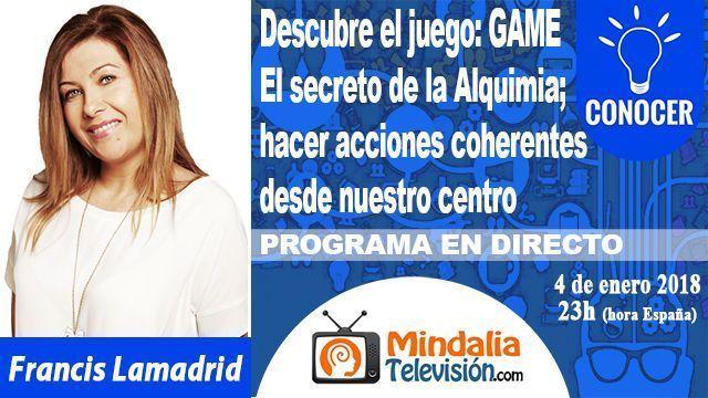 04ene17 23h El secreto de la Alquimia hacer acciones coherentes desde nuestro centro por Francis Lamadrid PROGRAMA Descubre el juego GAME
