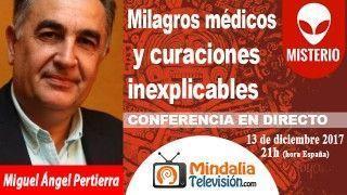 13/12/17 Milagros médicos y curaciones inexplicables por Miguel Ángel Pertierra