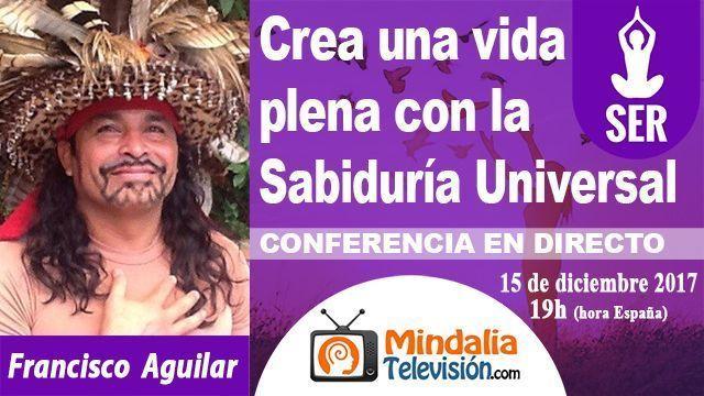 15dic17 19h Crea una vida plena con la Sabiduría Universal por Francisco Aguilar