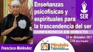 15/12/17 Enseñanzas psicofísicas y espirituales para la trascendencia del ser por Francisco Meléndez