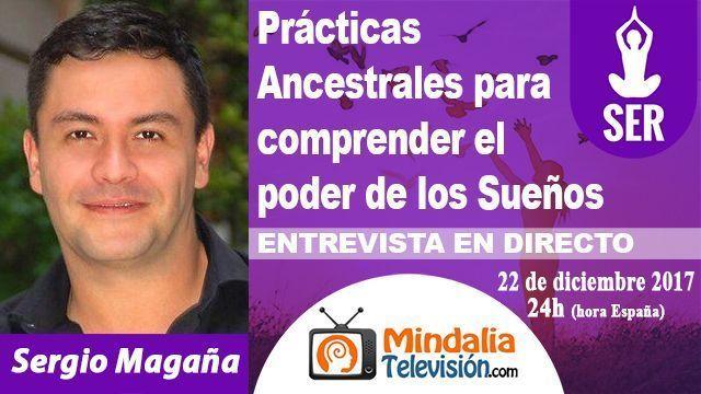 22dic17 24h Practicas Ancestrales para comprender el poder de los Sueños Entrevista a Sergio Magaña
