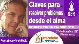 27/12/17 Claves para resolver problemas desde el alma por Francisko Javier de Pablo