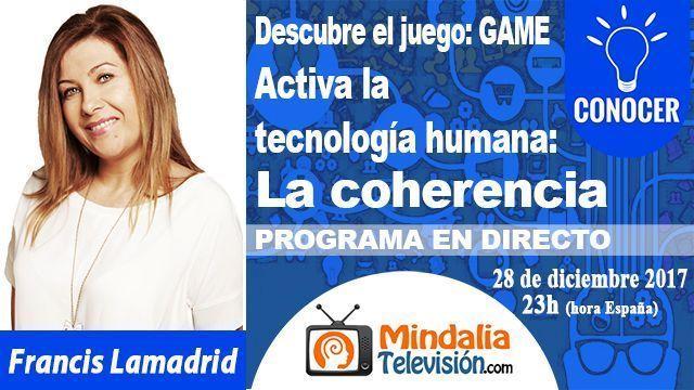 28dic17 23 Activa la tecnología humana La coherencia por Francis Lamadrid PROGRAMA Descubre el Juego GAME