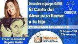 25/01/18 El Canto del Alma para llamar a tu hijo por Francis Lamadrid con Begoña Galán. PROGRAMA: Descubre el juego: GAME