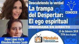 15/02/18 La trampa del Despertar: El ego espiritual. Almudena Moreno Casale y Diana López Iriarte. PROGRAMA: Descubriendo la verdad