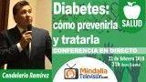 22/02/18 Diabetes: cómo prevenirla y tratarla por Candelario Ramírez