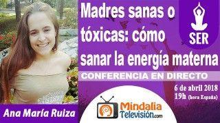 06/04/18 Madres sanas o tóxicas: cómo sanar la energía materna por Ana María Ruiza