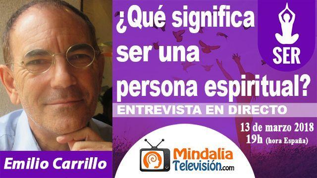 13mar18 19h Qué significa ser una persona espiritual Entrevista a Emilio Carrillo