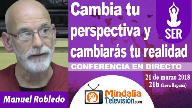 21mar18 21h Cambia tu perspectiva y cambiarás tu realidad por Manuel Robledo