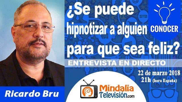 22mar18 21h Se puede hipnotizar a alguien para que sea feliz Entrevista a Ricardo Bru