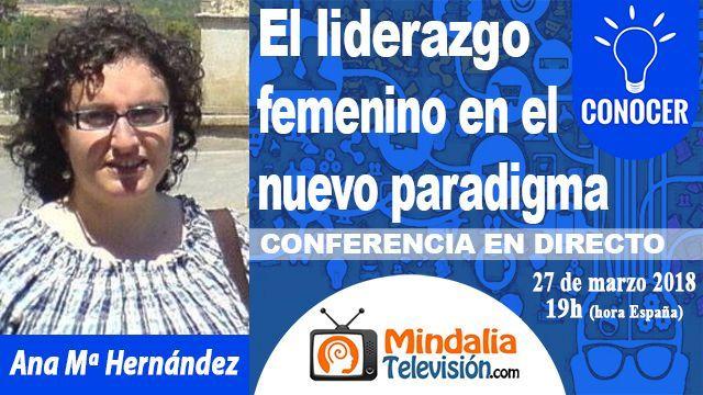 27mar18 19h El liderazgo femenino en el nuevo paradigma por Ana Mª Hernández