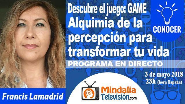 03may18 23h Alquimia de la percepción para transformar tu vida por Francis Lamadrid PROGRAMA Descubre el juego GAME