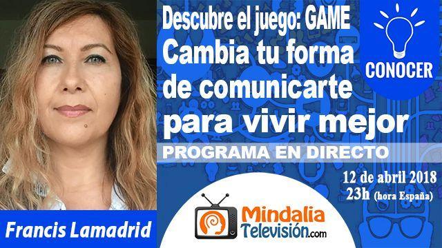 12abr18 23h Cambia tu forma de comunicarte para vivir mejor por Francis Lamadrid PROGRAMA Descubre el juego GAME