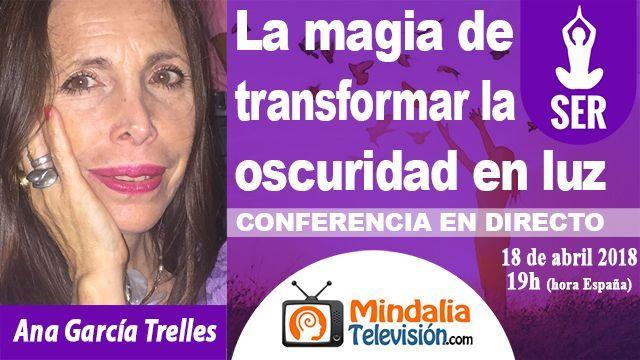 18abr18 19h La magia de transformar la oscuridad en luz por Ana García Trelles