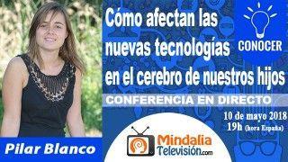 10/05/18 Cómo afectan las nuevas tecnologías en el cerebro de nuestros hijos por Pilar Blanco