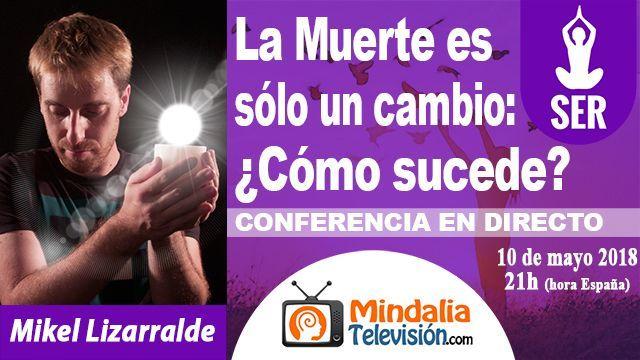 10may18 21h La Muerte es sólo un cambio Cómo sucede por Mikel Lizarralde