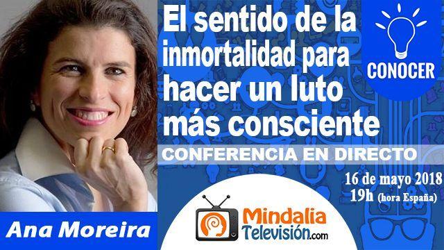 16may18 19h El sentido de la inmortalidad para hacer un luto más consciente por Ana Moreira