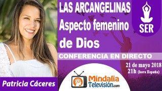 21/05/18 LAS ARCANGELINAS-Aspecto femenino de Dios por Patricia Cáceres