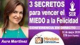 31/05/18 3 SECRETOS para vencer el MIEDO a la Felicidad por Aura Martínez