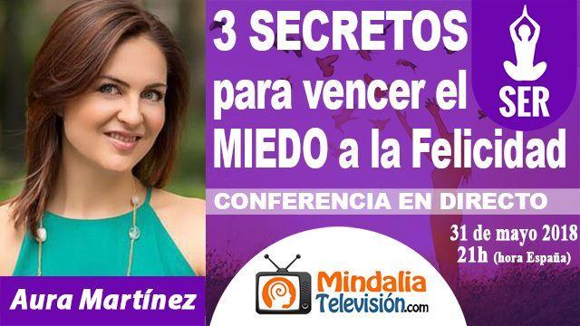 31may18 21h 3 SECRETOS para vencer el MIEDO a la Felicidad por Aura Martínez