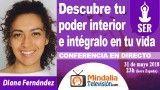 31/05/18 Descubre tu poder interior e intégralo en tu vida por Diana Fernández