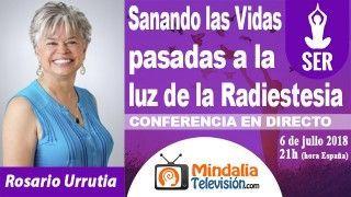 06/07/18 Sanando las Vidas pasadas a la luz de la Radiestesia por Rosario Urrutia