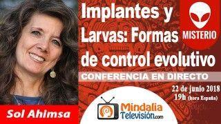 22/06/18 Implantes y Larvas: Formas de control evolutivo por Sol Ahimsa