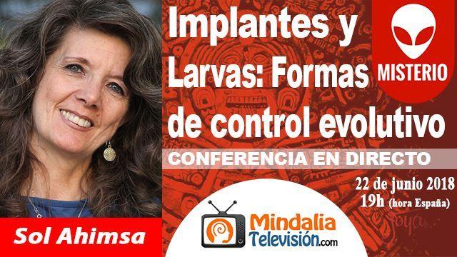 22jun18 19h Implantes y Larvas Formas de control evolutivo por Sol Ahimsa