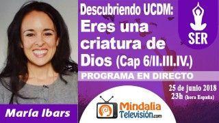 25/06/18 UCDM: Eres una criatura de Dios (Cap 6/II.III.IV.) por María Ibars