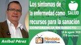 10/08/18 Los síntomas de la enfermedad como recursos para la sanación por Aníbal Pérez