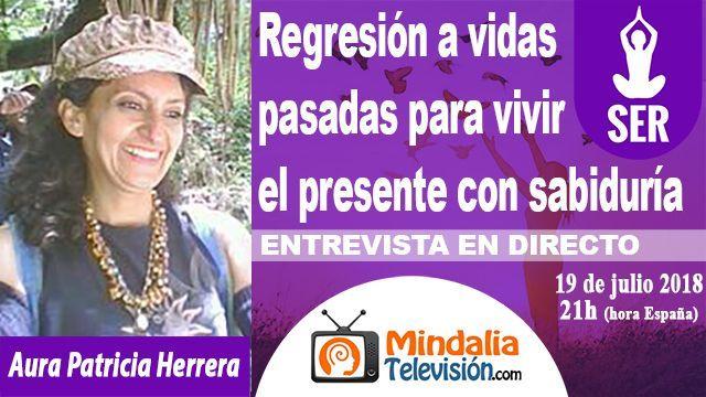 19jul18 21h Regresión a vidas pasadas para vivir el presente con sabiduría Entrevista a Aura Patricia Herrera