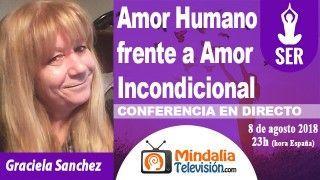 08/08/18 Amor Humano frente a Amor Incondicional por Graciela Sanchez